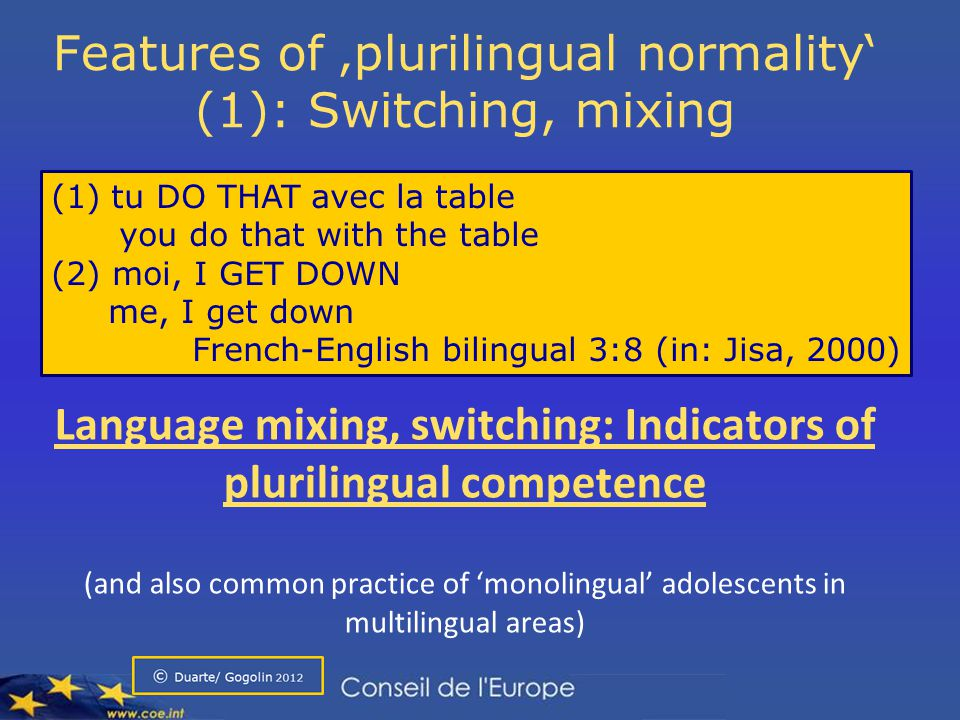 Language mixing in children: Strategies to compensate for possible lack of knowledge Transition phenomenon which tends to disappear with acquisition Language mixing, switching: Indicators of plurilingual competence (and also common practice of 'monolingual' adolescents in multilingual areas) Features of 'plurilingual normality' (1): Switching, mixing (1) tu DO THAT avec la table you do that with the table (2) moi, I GET DOWN me, I get down French-English bilingual 3:8 (in: Jisa, 2000)