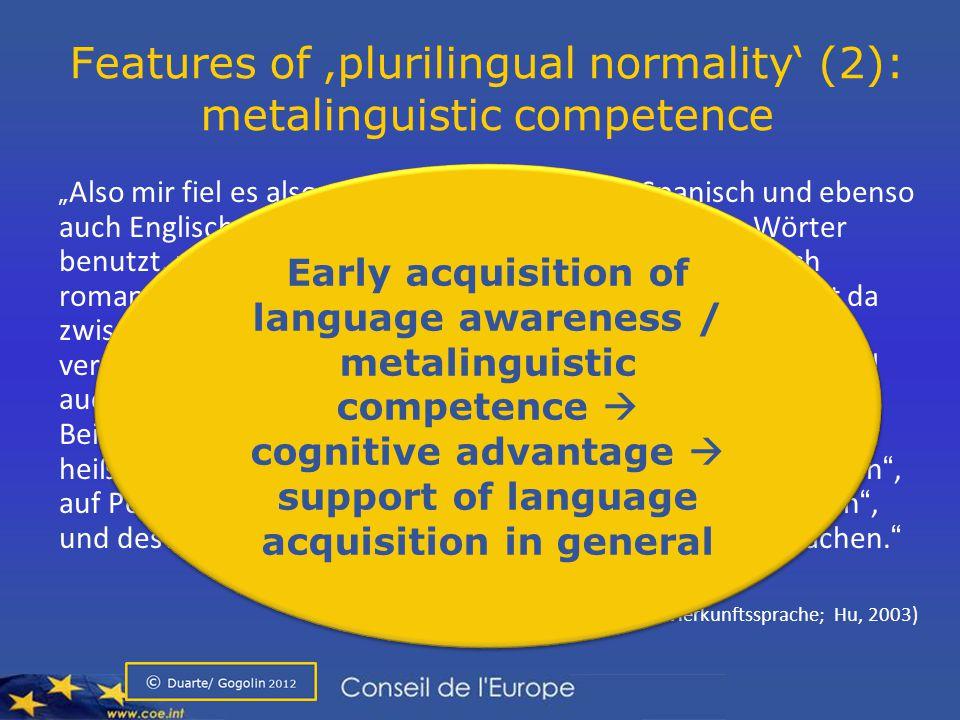 """Features of 'plurilingual normality' (2): metalinguistic competence """" Also mir fiel es also sehr leicht, Französisch, Spanisch und ebenso auch Englisch zu lernen, weil Englisch auch römische Wörter benutzt, und da ja Spanisch, Portugiesisch und Französisch romanische Sprachen sind, besteht eine gewisse Ähnlichkeit da zwischen diesen Sprachen, und deswegen, wenn ich das verglichen hab, das ist immer dieselbe Struktur, und manchmal auch die gleichen Wörter, oder ähnliche Wörter."""