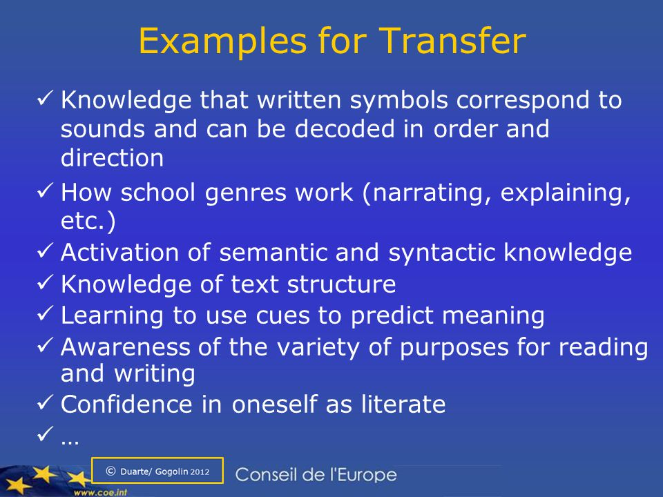 Examples for Transfer Knowledge that written symbols correspond to sounds and can be decoded in order and direction How school genres work (narrating, explaining, etc.) Activation of semantic and syntactic knowledge Knowledge of text structure Learning to use cues to predict meaning Awareness of the variety of purposes for reading and writing Confidence in oneself as literate …