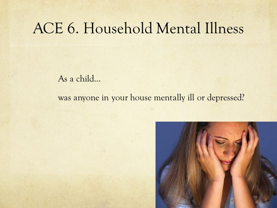ACE 6. Household Mental Illness As a child… was anyone in your house mentally ill or depressed?