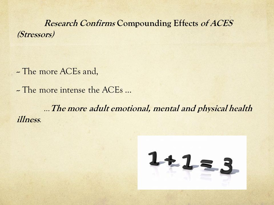 Research Confirms Compounding Effects of ACES (Stressors) -- The more ACEs and, -- The more intense the ACEs … … The more adult emotional, mental and physical health illness.
