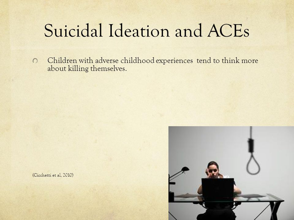 Suicidal Ideation and ACEs Children with adverse childhood experiences tend to think more about killing themselves. (Cicchetti et al, 2010)