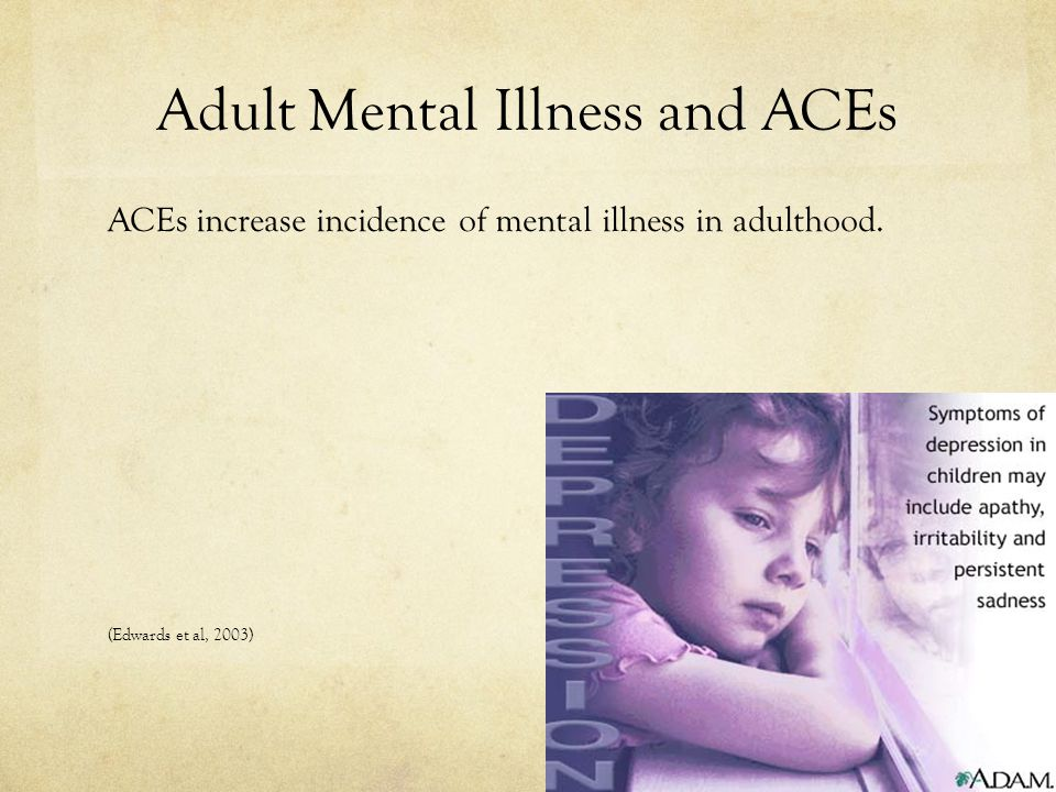 Adult Mental Illness and ACEs ACEs increase incidence of mental illness in adulthood.