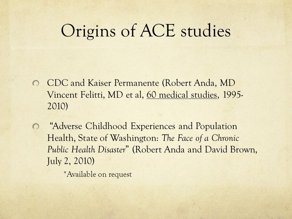 Origins of ACE studies CDC and Kaiser Permanente (Robert Anda, MD Vincent Felitti, MD et al, 60 medical studies, 1995- 2010) Adverse Childhood Experiences and Population Health, State of Washington: The Face of a Chronic Public Health Disaster (Robert Anda and David Brown, July 2, 2010) *Available on request