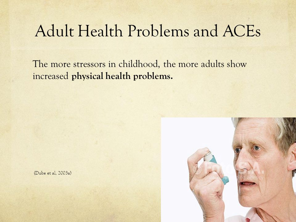 Adult Health Problems and ACEs The more stressors in childhood, the more adults show increased physical health problems.