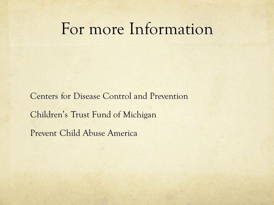 For more Information Centers for Disease Control and Prevention Children's Trust Fund of Michigan Prevent Child Abuse America