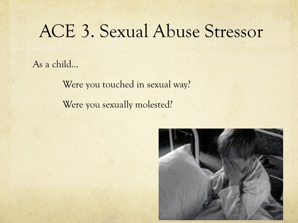ACE 3. Sexual Abuse Stressor As a child… Were you touched in sexual way? Were you sexually molested?