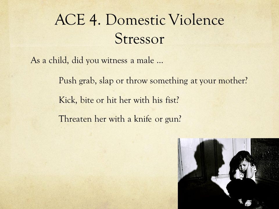 ACE 4. Domestic Violence Stressor As a child, did you witness a male … Push grab, slap or throw something at your mother? Kick, bite or hit her with h