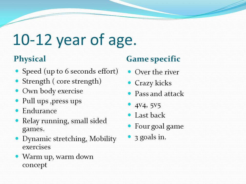 10-12 year of age. Physical Game specific Speed (up to 6 seconds effort) Strength ( core strength) Own body exercise Pull ups,press ups Endurance Rela