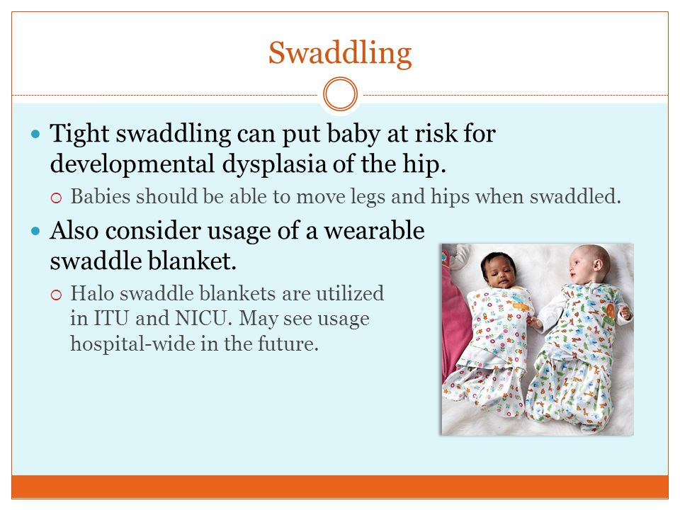 Swaddling Tight swaddling can put baby at risk for developmental dysplasia of the hip.
