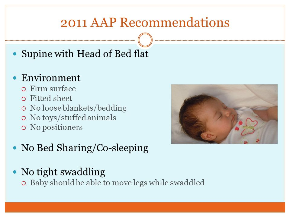 2011 AAP Recommendations Supine with Head of Bed flat Environment  Firm surface  Fitted sheet  No loose blankets/bedding  No toys/stuffed animals  No positioners No Bed Sharing/Co-sleeping No tight swaddling  Baby should be able to move legs while swaddled