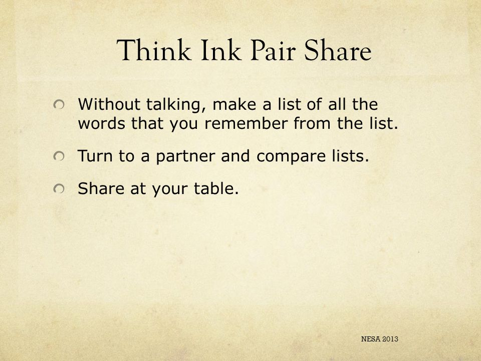Think Ink Pair Share Without talking, make a list of all the words that you remember from the list. Turn to a partner and compare lists. Share at your