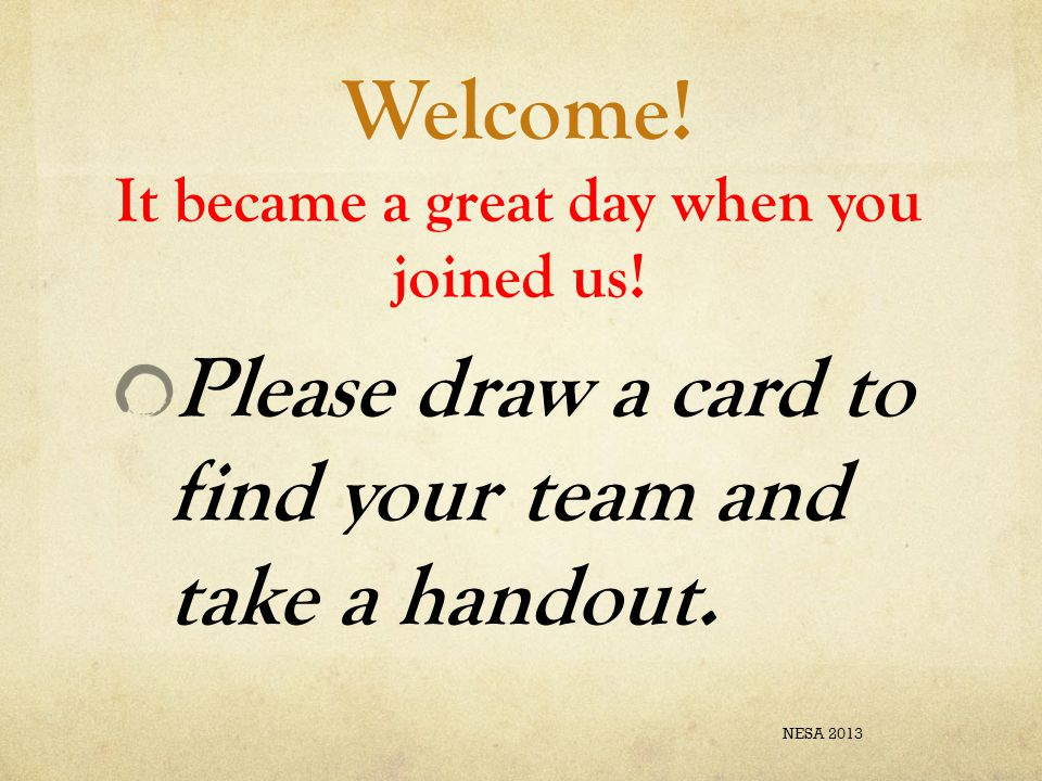 Welcome! It became a great day when you joined us! Please draw a card to find your team and take a handout. NESA 2013
