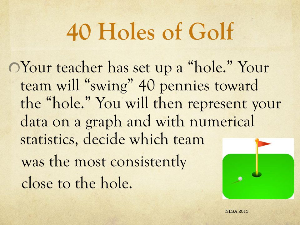 """40 Holes of Golf Your teacher has set up a """"hole."""" Your team will """"swing"""" 40 pennies toward the """"hole."""" You will then represent your data on a graph a"""