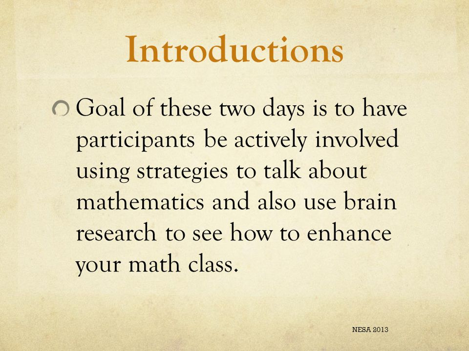 Introductions Goal of these two days is to have participants be actively involved using strategies to talk about mathematics and also use brain research to see how to enhance your math class.