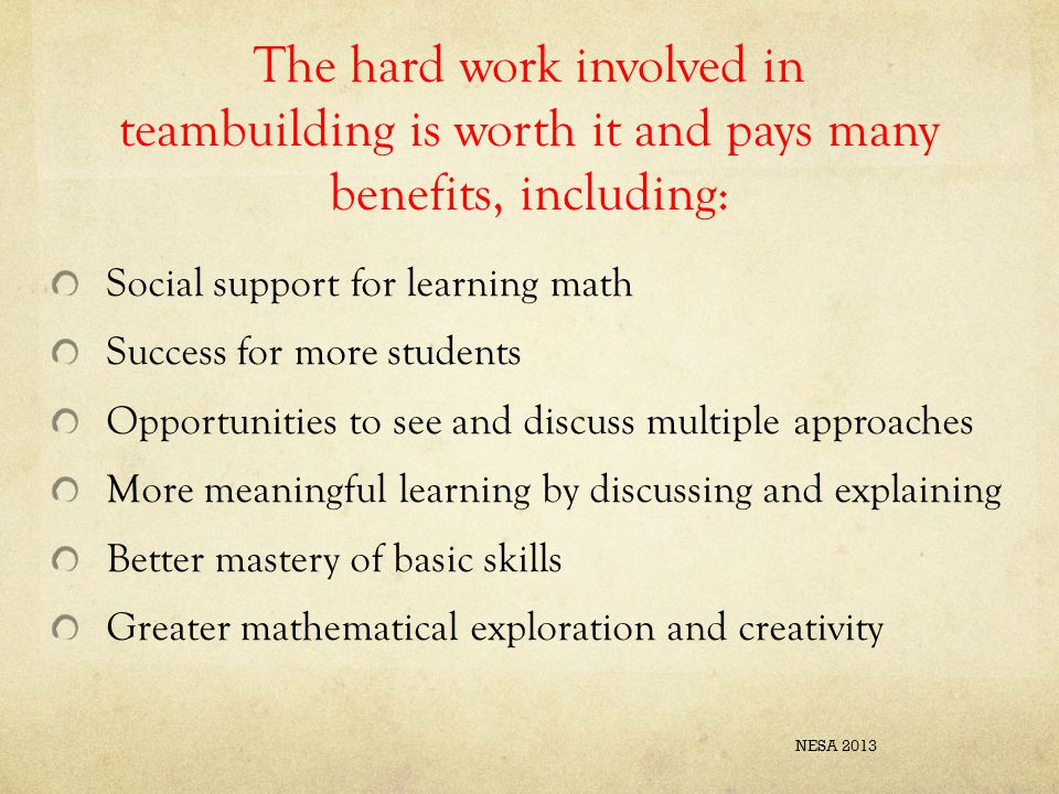 The hard work involved in teambuilding is worth it and pays many benefits, including: Social support for learning math Success for more students Opportunities to see and discuss multiple approaches More meaningful learning by discussing and explaining Better mastery of basic skills Greater mathematical exploration and creativity NESA 2013