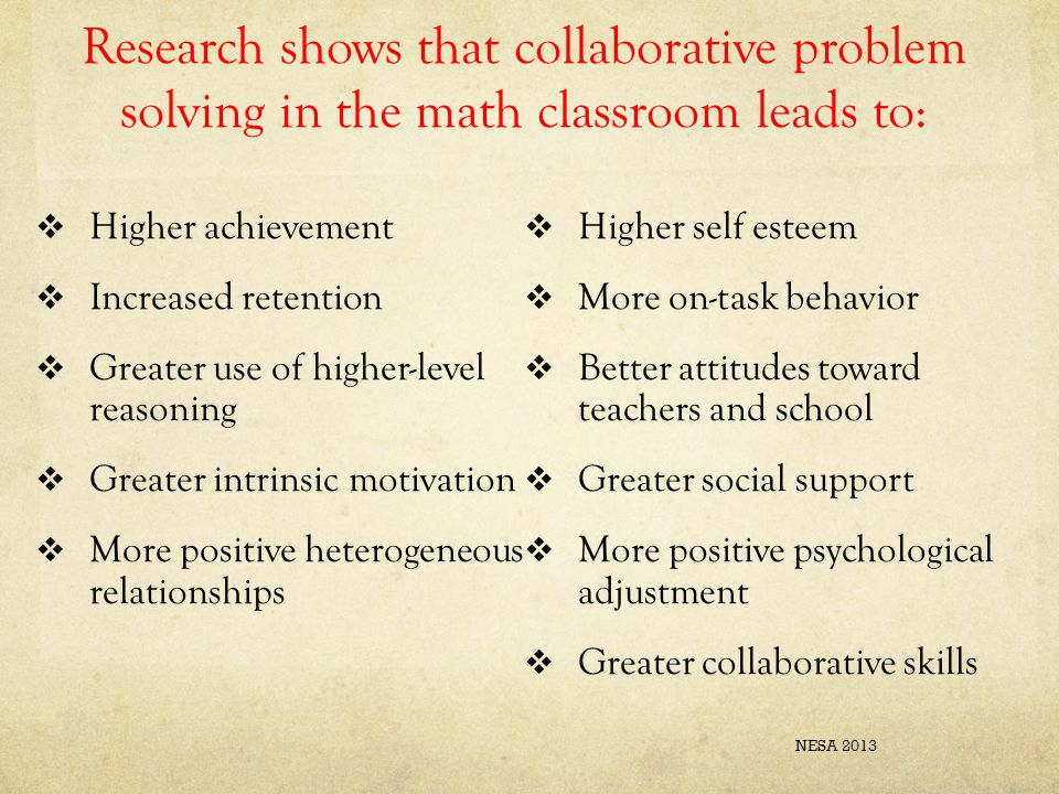 Research shows that collaborative problem solving in the math classroom leads to:  Higher achievement  Increased retention  Greater use of higher-l