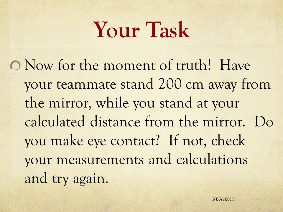 Your Task Now for the moment of truth! Have your teammate stand 200 cm away from the mirror, while you stand at your calculated distance from the mirr