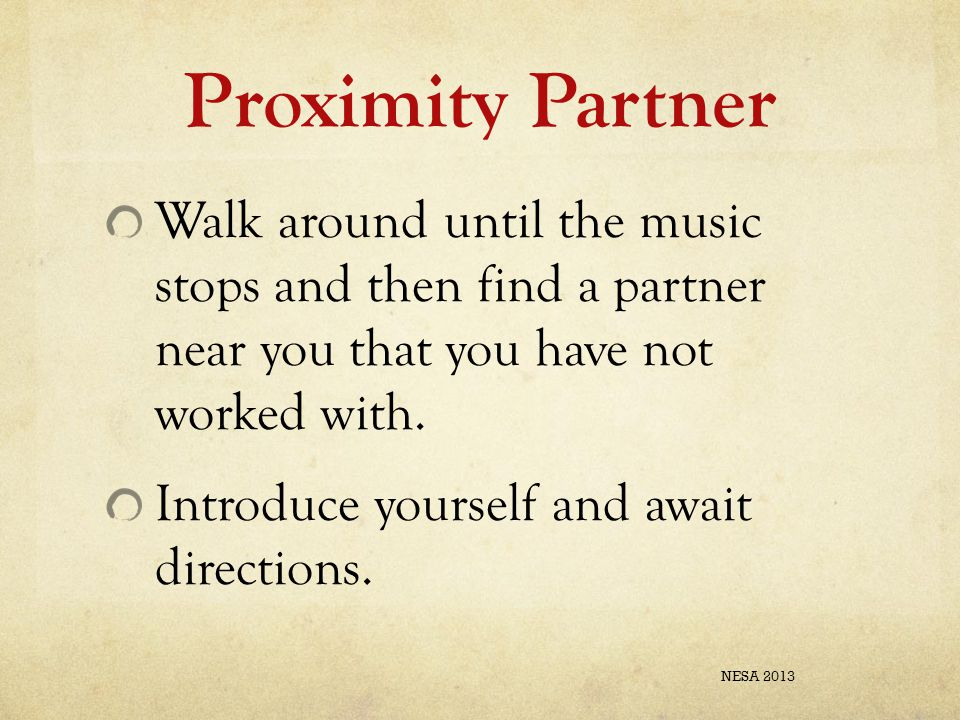 Proximity Partner Walk around until the music stops and then find a partner near you that you have not worked with. Introduce yourself and await direc