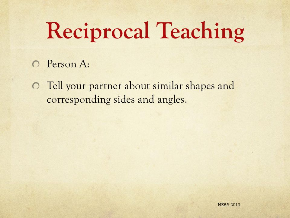 Reciprocal Teaching Person A: Tell your partner about similar shapes and corresponding sides and angles.