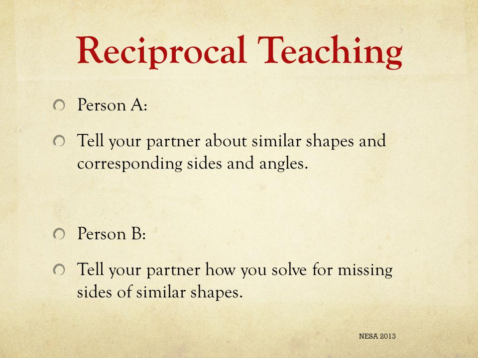 Reciprocal Teaching Person A: Tell your partner about similar shapes and corresponding sides and angles. Person B: Tell your partner how you solve for