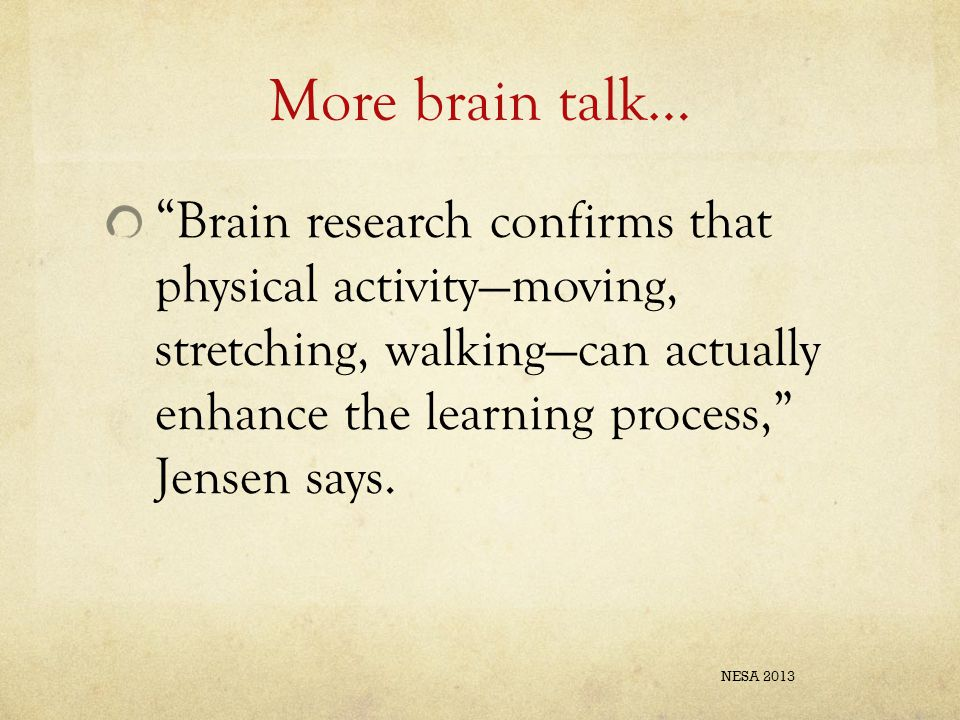 """More brain talk… """"Brain research confirms that physical activity—moving, stretching, walking—can actually enhance the learning process,"""" Jensen says."""