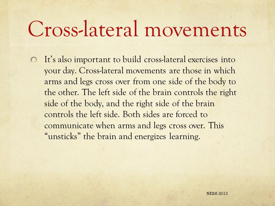 Cross-lateral movements It's also important to build cross-lateral exercises into your day. Cross-lateral movements are those in which arms and legs c