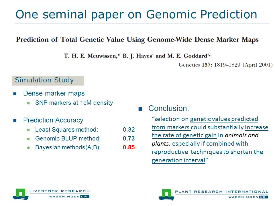 One seminal paper on Genomic Prediction Dense marker maps SNP markers at 1cM density Prediction Accuracy Least Squares method: 0.32 Genomic BLUP method: 0.73 Bayesian methods(A,B):0.85 Conclusion: selection on genetic values predicted from markers could substantially increase the rate of genetic gain in animals and plants, especially if combined with reproductive techniques to shorten the generation interval Simulation Study