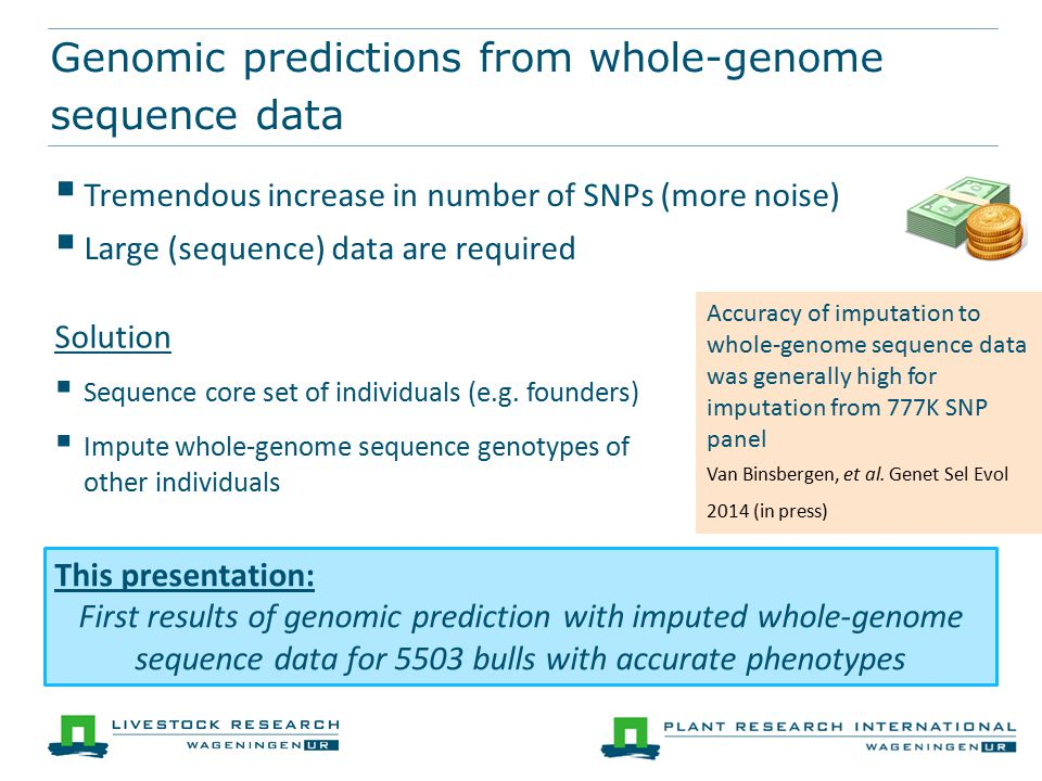 Genomic predictions from whole-genome sequence data  Tremendous increase in number of SNPs (more noise)  Large (sequence) data are required Solution  Sequence core set of individuals (e.g.
