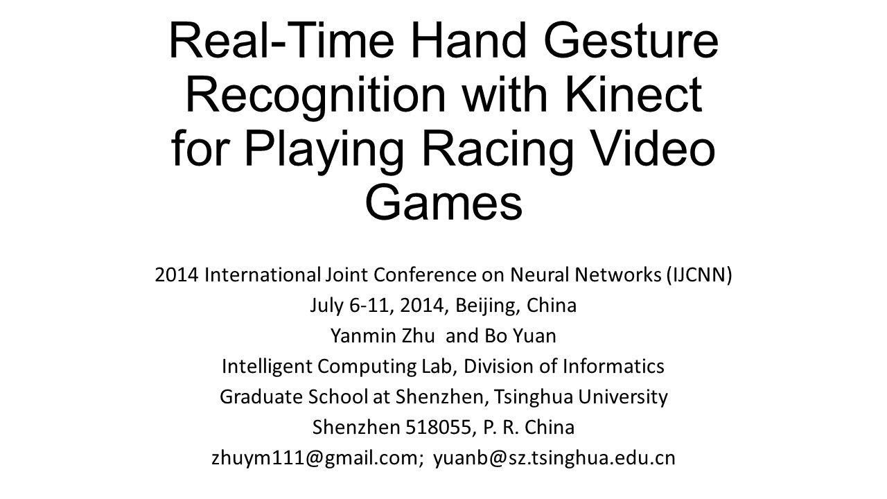 Real-Time Hand Gesture Recognition with Kinect for Playing Racing Video Games 2014 International Joint Conference on Neural Networks (IJCNN) July 6-11, 2014, Beijing, China Yanmin Zhu and Bo Yuan Intelligent Computing Lab, Division of Informatics Graduate School at Shenzhen, Tsinghua University Shenzhen 518055, P.