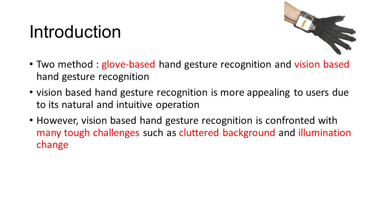 Introduction Two method : glove-based hand gesture recognition and vision based hand gesture recognition vision based hand gesture recognition is more appealing to users due to its natural and intuitive operation However, vision based hand gesture recognition is confronted with many tough challenges such as cluttered background and illumination change