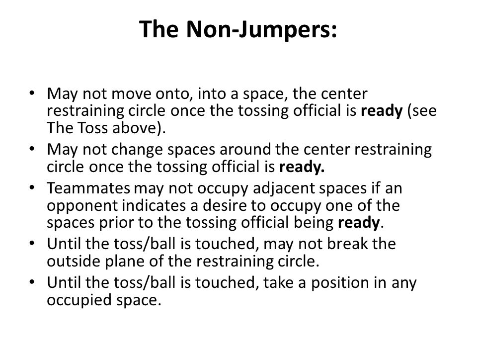 The Non-Jumpers: May not move onto, into a space, the center restraining circle once the tossing official is ready (see The Toss above).