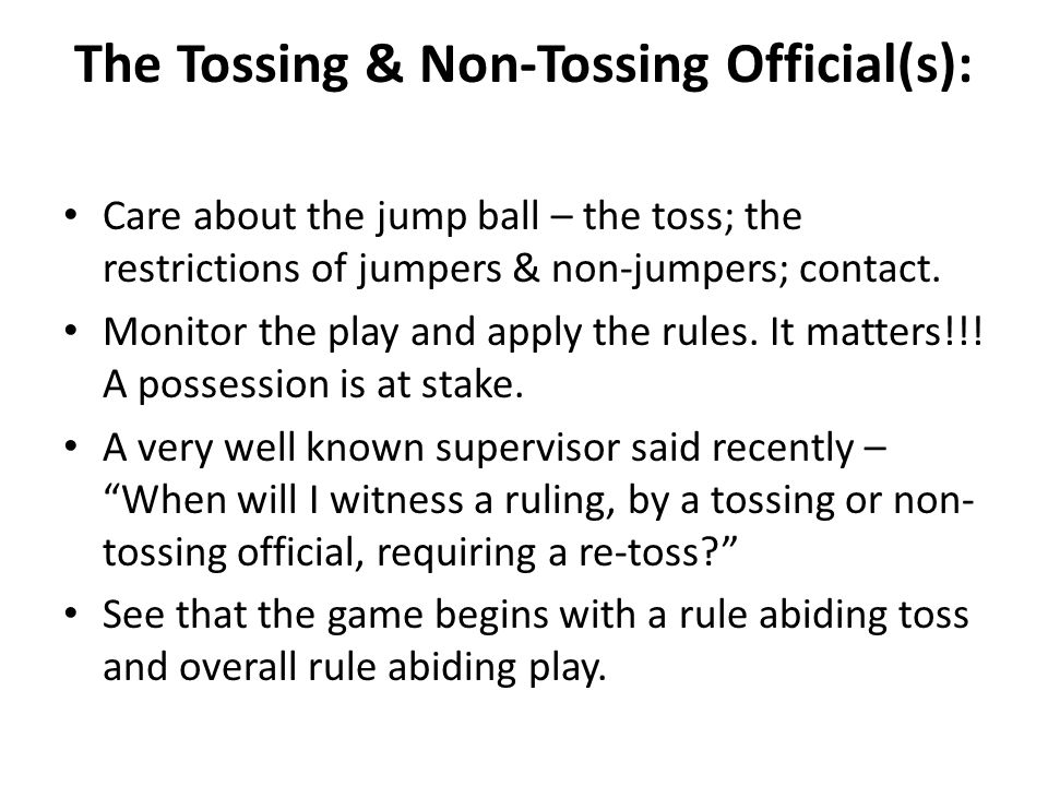 The Tossing & Non-Tossing Official(s): Care about the jump ball – the toss; the restrictions of jumpers & non-jumpers; contact.