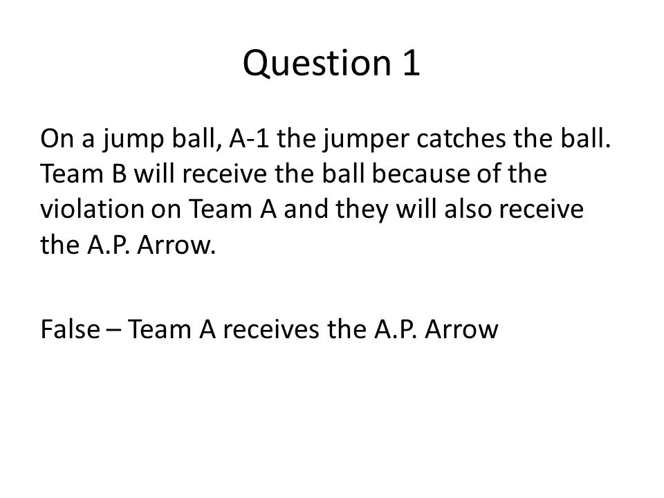 Question 1 On a jump ball, A-1 the jumper catches the ball. Team B will receive the ball because of the violation on Team A and they will also receive