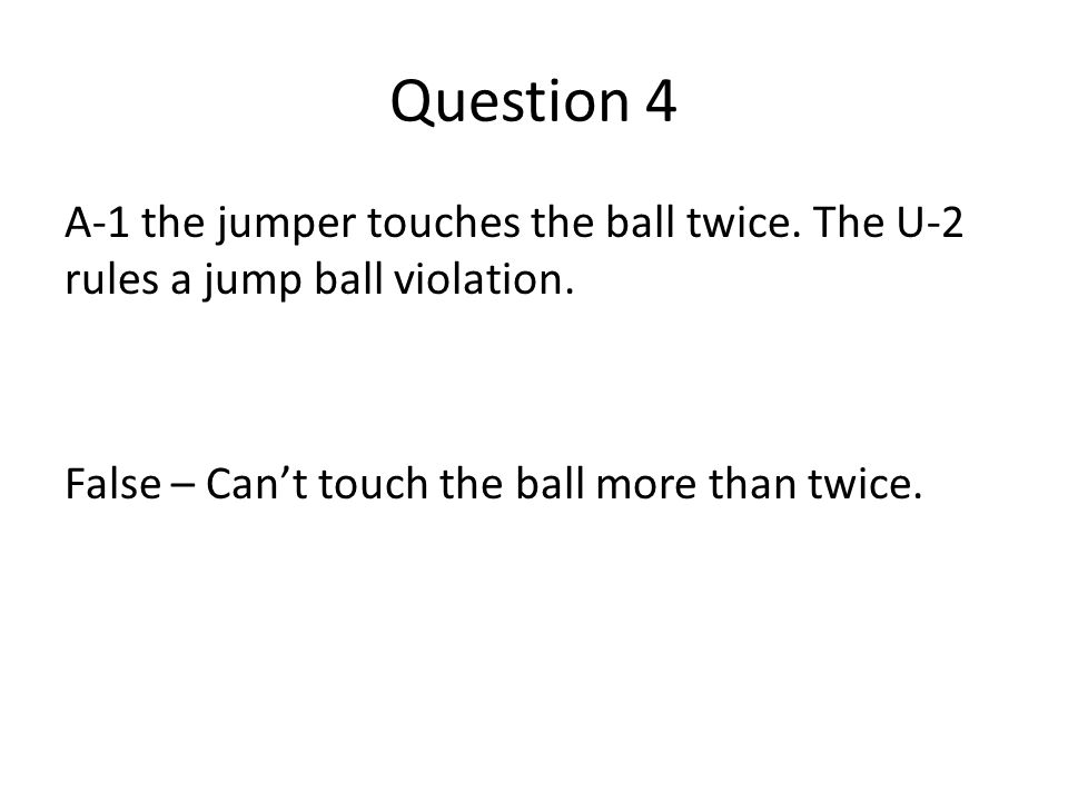 Question 4 A-1 the jumper touches the ball twice. The U-2 rules a jump ball violation. False – Can't touch the ball more than twice.