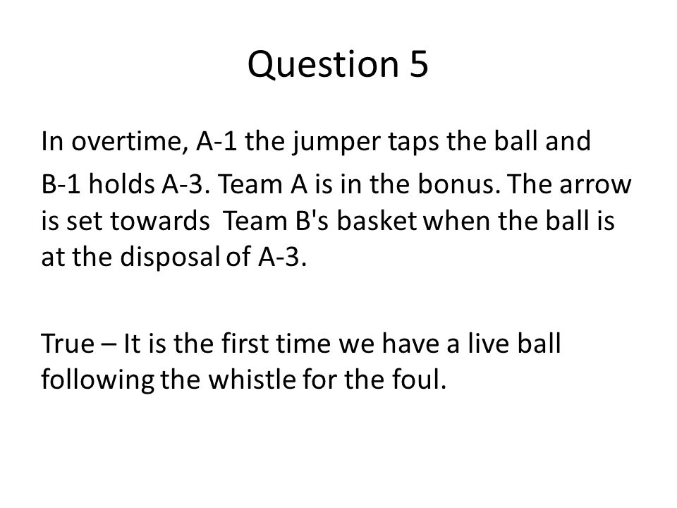 Question 5 In overtime, A-1 the jumper taps the ball and B-1 holds A-3. Team A is in the bonus. The arrow is set towards Team B's basket when the ball