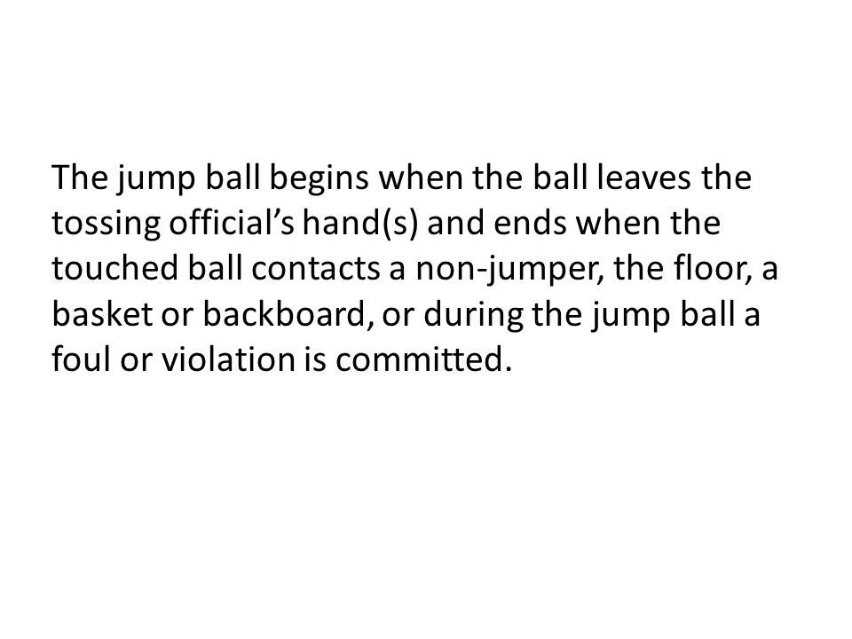 The jump ball begins when the ball leaves the tossing official's hand(s) and ends when the touched ball contacts a non-jumper, the floor, a basket or backboard, or during the jump ball a foul or violation is committed.