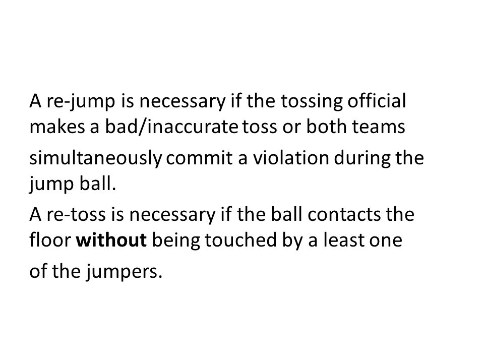 A re-jump is necessary if the tossing official makes a bad/inaccurate toss or both teams simultaneously commit a violation during the jump ball. A re-