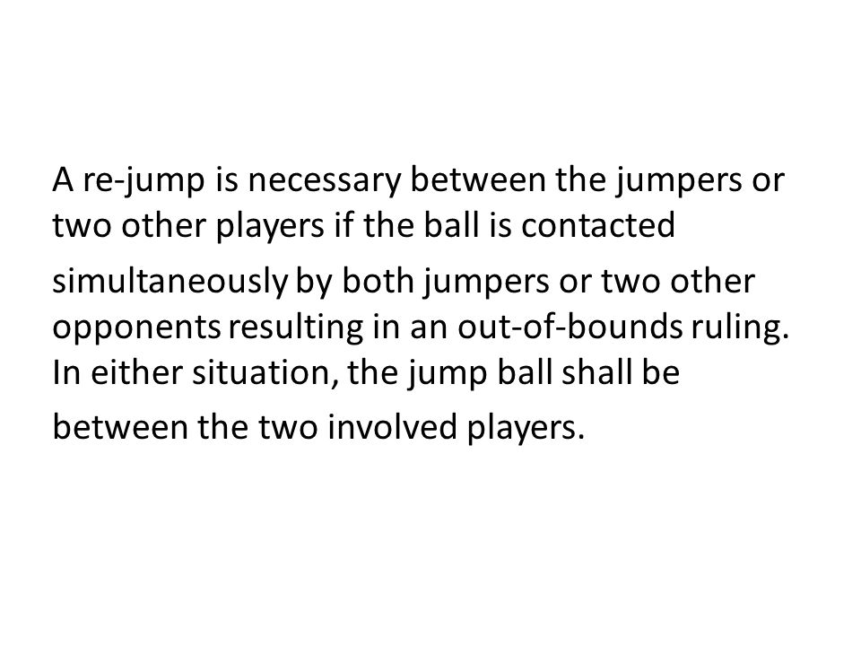 A re-jump is necessary between the jumpers or two other players if the ball is contacted simultaneously by both jumpers or two other opponents resulti