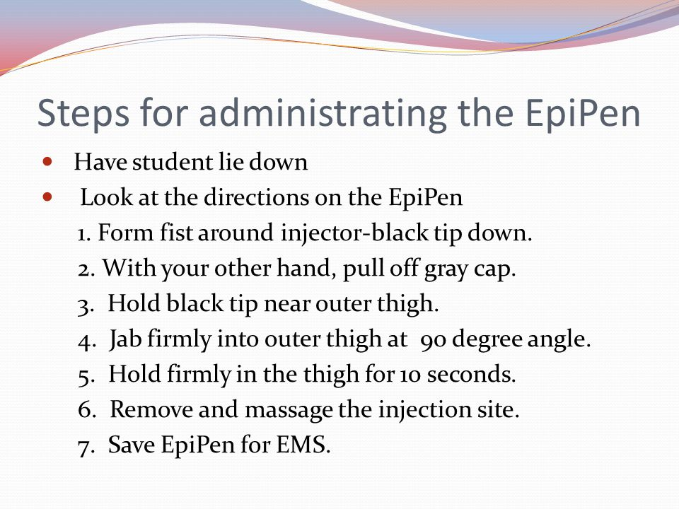Steps for administrating the EpiPen Have student lie down Look at the directions on the EpiPen 1.