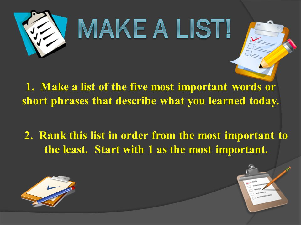 1. Make a list of the five most important words or short phrases that describe what you learned today. 2. Rank this list in order from the most import