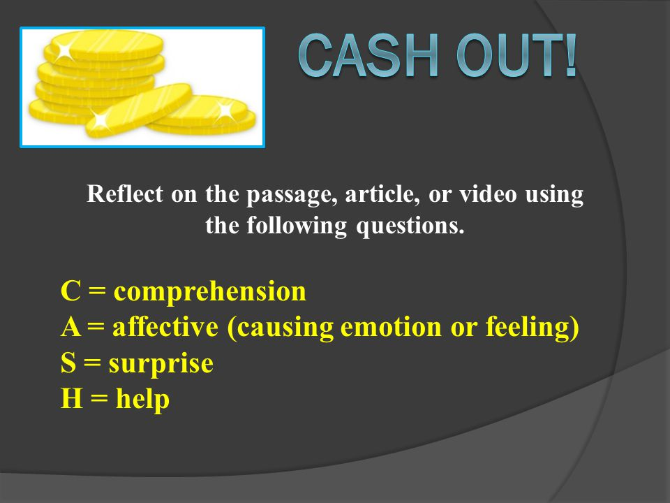 C = comprehension A = affective (causing emotion or feeling) S = surprise H = help Reflect on the passage, article, or video using the following questions.
