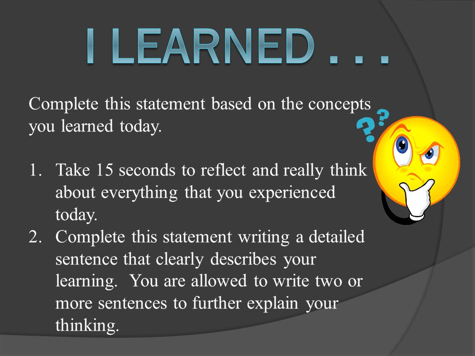 Complete this statement based on the concepts you learned today. 1.Take 15 seconds to reflect and really think about everything that you experienced t