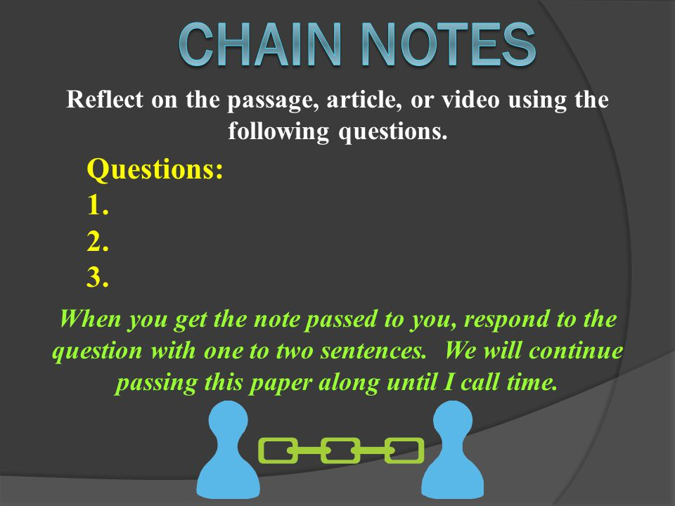 Reflect on the passage, article, or video using the following questions. Questions: 1. 2. 3. When you get the note passed to you, respond to the quest