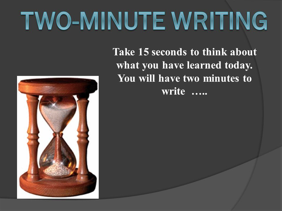 Take 15 seconds to think about what you have learned today. You will have two minutes to write …..