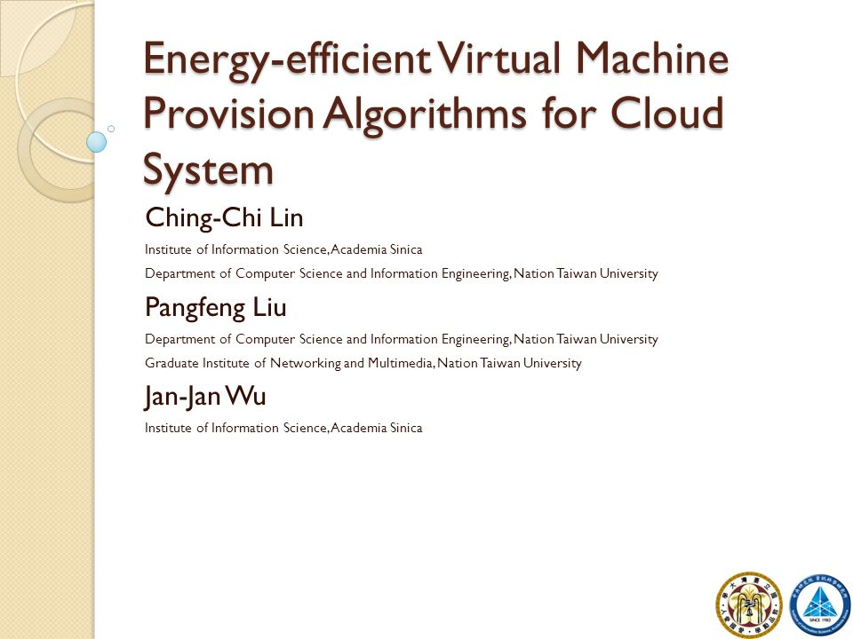 Energy-efficient Virtual Machine Provision Algorithms for Cloud System Ching-Chi Lin Institute of Information Science, Academia Sinica Department of C