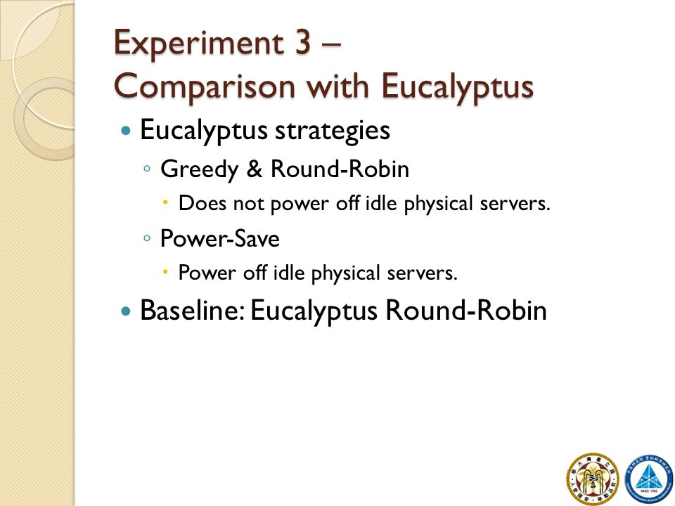 Experiment 3 – Comparison with Eucalyptus Eucalyptus strategies ◦ Greedy & Round-Robin  Does not power off idle physical servers. ◦ Power-Save  Powe