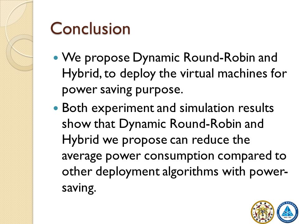 Conclusion We propose Dynamic Round-Robin and Hybrid, to deploy the virtual machines for power saving purpose. Both experiment and simulation results