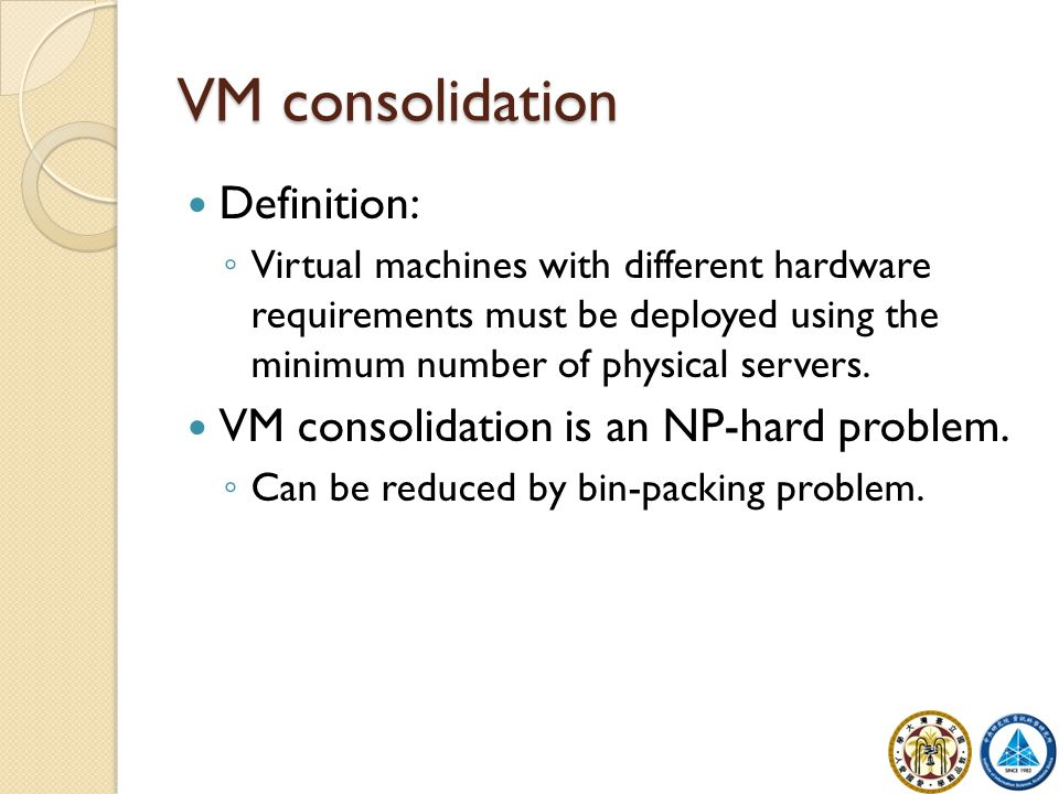 VM consolidation Definition: ◦ Virtual machines with different hardware requirements must be deployed using the minimum number of physical servers.
