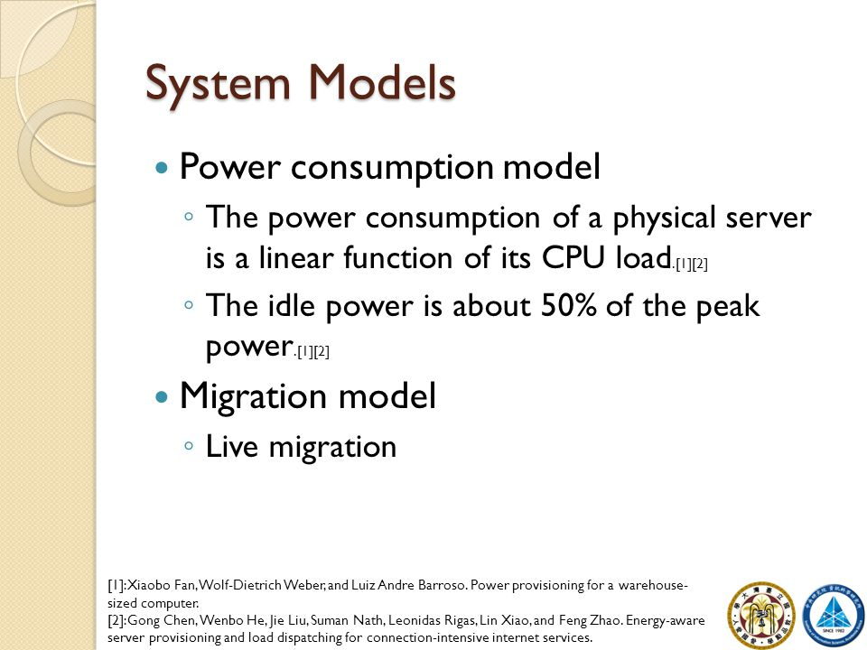 System Models Power consumption model ◦ The power consumption of a physical server is a linear function of its CPU load.[1][2] ◦ The idle power is abo